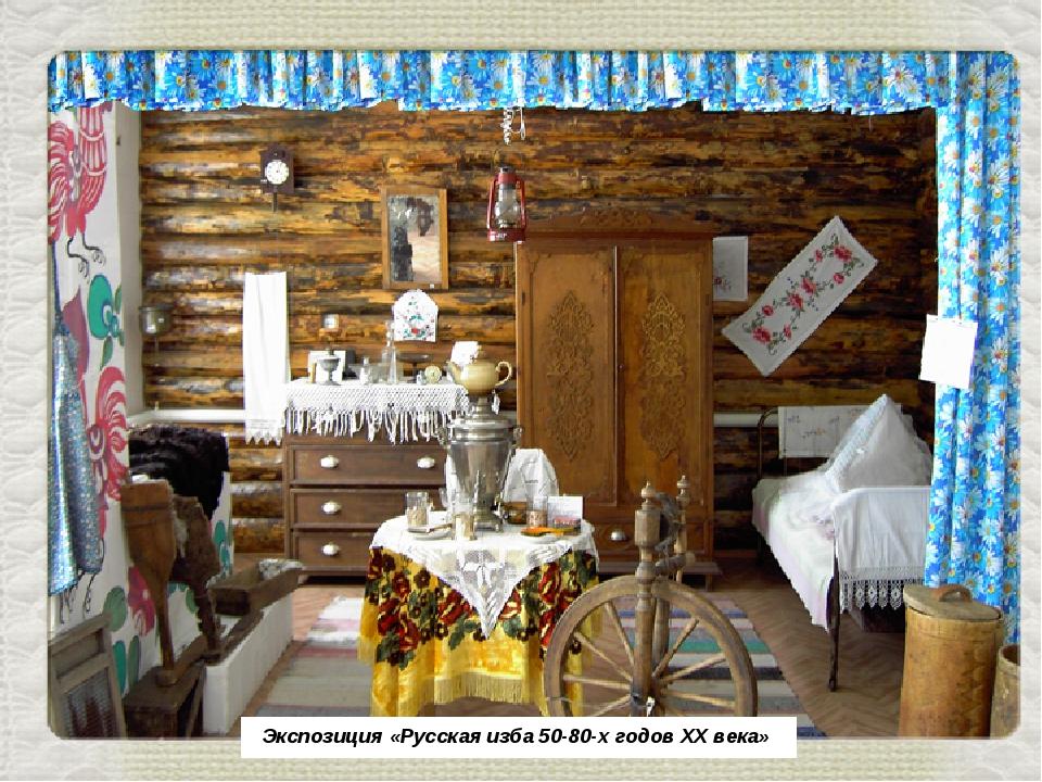 Экспозиция «Русская изба 50-80-х годов ХХ века»