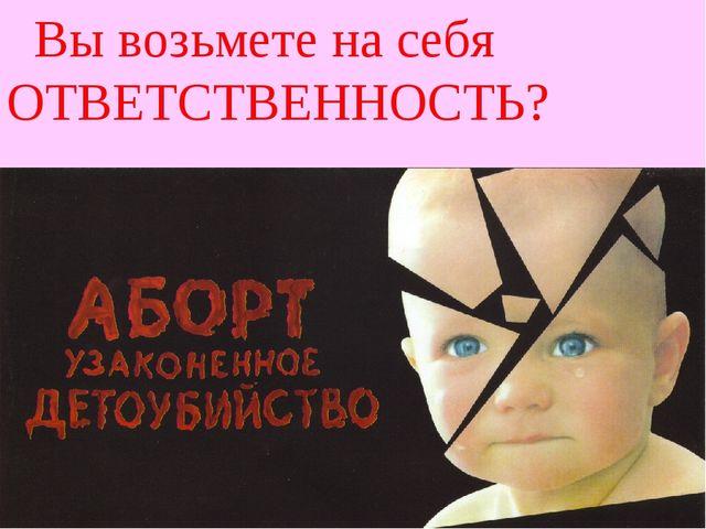 Убийца № 1 – не война. Убийца № 1 – аборты! Вы возьмете на себя ОТВЕТСТВЕННОС...