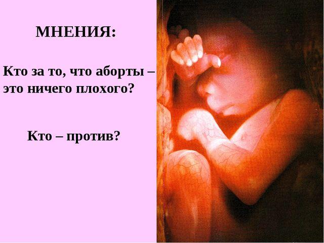 Кто за то, что аборты – это ничего плохого? Кто – против? МНЕНИЯ: