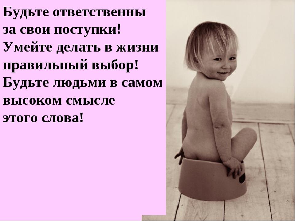 Будьте ответственны за свои поступки! Умейте делать в жизни правильный выбор!...