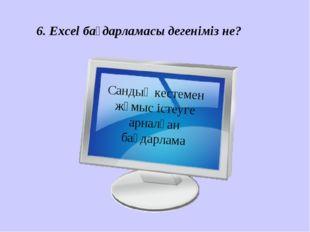 6. Excel бағдарламасы дегеніміз не? Сандық кестемен жұмыс істеуге арналған ба