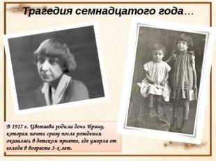 Трагедия семнадцатого года… В 1917 г. Цветаева родила дочь Ирину, которая поч