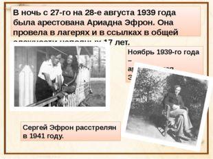 В ночь с 27-го на 28-е августа 1939 года была арестована Ариадна Эфрон. Она