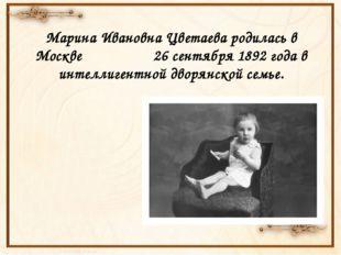 Марина Ивановна Цветаева родилась в Москве 26 сентября 1892 года в интеллиге