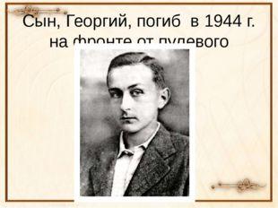 Сын, Георгий, погиб в 1944 г. на фронте от пулевого ранения