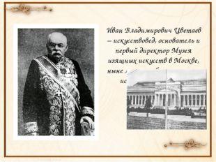 Иван Владимирович Цветаев – искусствовед, основатель и первый директор Музея