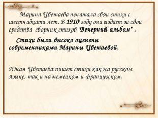 Марина Цветаева печатала свои стихи с шестнадцати лет. В 1910 году она издае