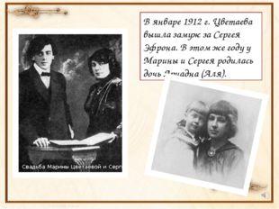 В январе 1912 г. Цветаева вышла замуж за Сергея Эфрона. В этом же году у Мар