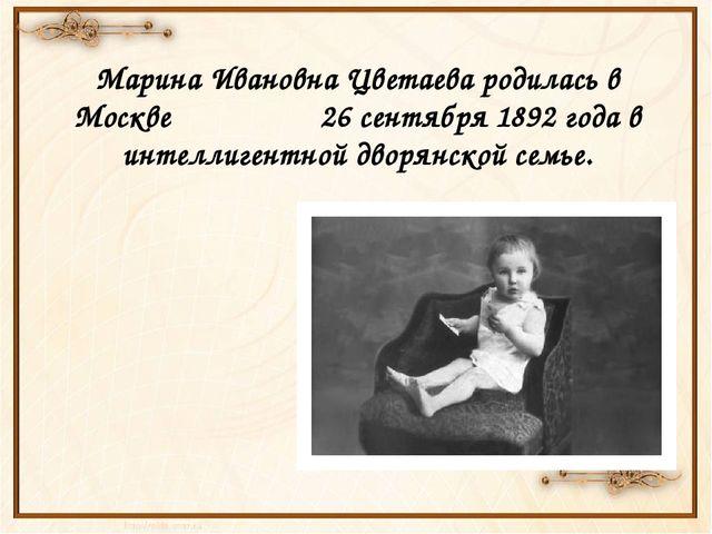 Марина Ивановна Цветаева родилась в Москве 26 сентября 1892 года в интеллиге...