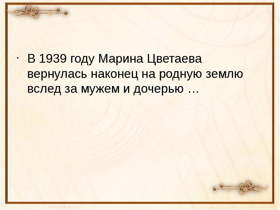 В 1939 году Марина Цветаева вернулась наконец на родную землю вслед за мужем...