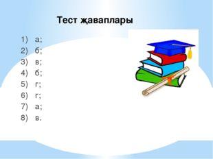 Тест җаваплары 1) а; 2) б; 3) в; 4) б; 5) г; 6) г; 7) а; 8) в.
