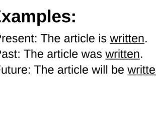 Examples: Present: The article is written. Past: The article was written. Fut