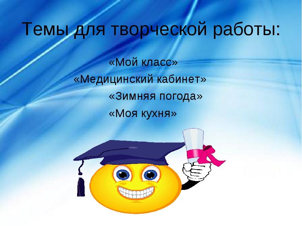 Темы для творческой работы: «Мой класс» «Медицинский кабинет» «Зимняя п...