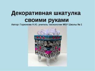 Декоративная шкатулка своими руками Автор: Горюнова Н.Ю. учитель технологии М