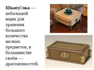 Шкату́лка— небольшой ящикдля хранения большого количества мелких предметов,