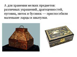 А для хранения мелких предметов: различных украшений, драгоценностей, пуговиц