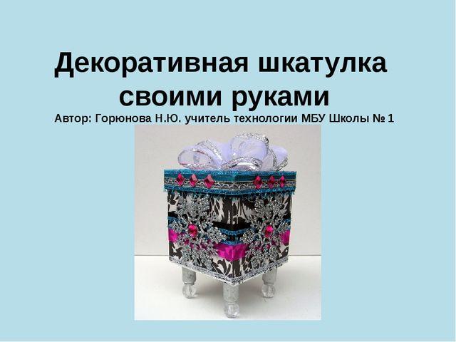 Декоративная шкатулка своими руками Автор: Горюнова Н.Ю. учитель технологии М...