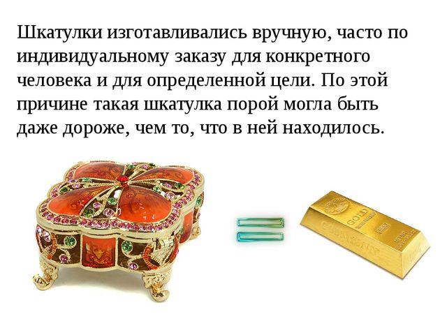 Шкатулки изготавливались вручную, часто по индивидуальному заказу для конкрет...