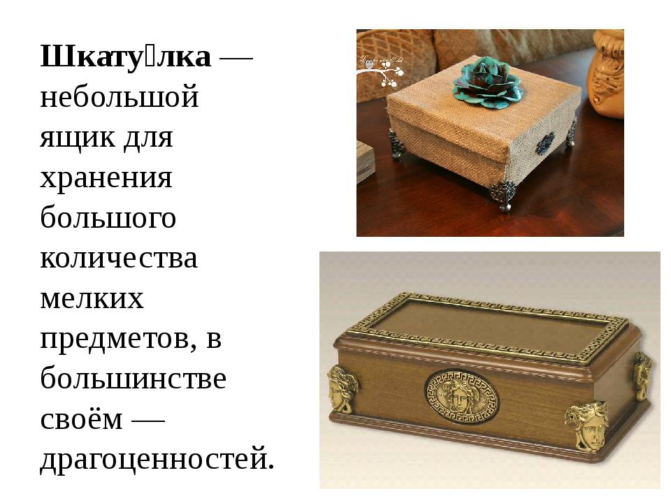 Шкату́лка— небольшой ящикдля хранения большого количества мелких предметов,...