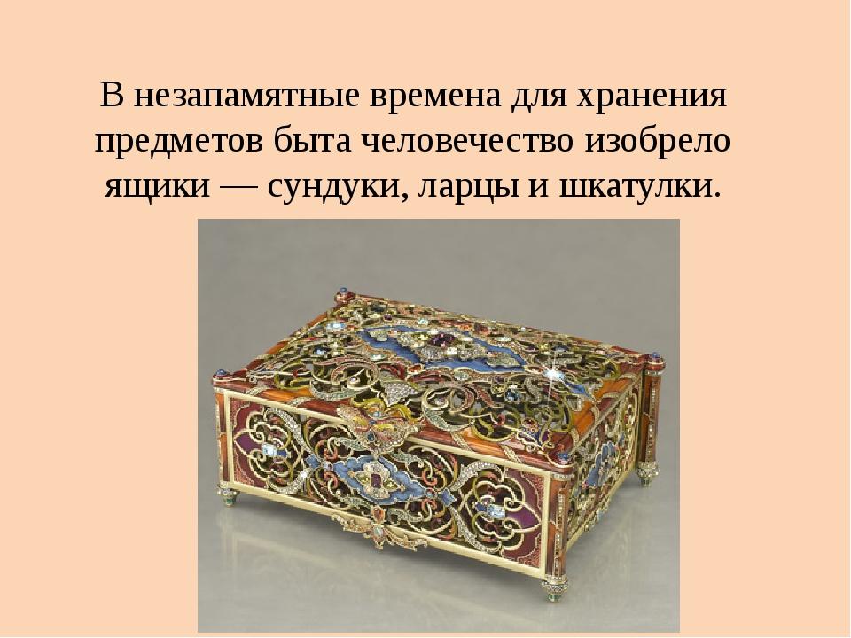 В незапамятные времена для хранения предметов быта человечество изобрело ящик...