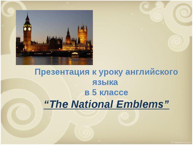 """Презентация к уроку английского языка в 5 классе """"The National Emblems"""""""