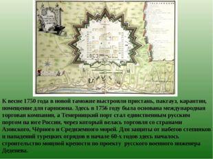 К весне 1750 года в новой таможне выстроили пристань, пакгауз, карантин, поме