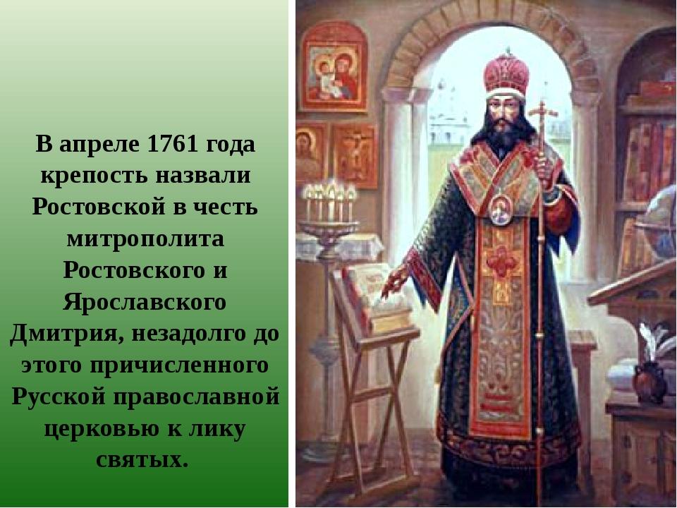 В апреле 1761 года крепость назвали Ростовской в честь митрополита Ростовског...