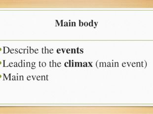 Main body Describe the events Leading to the climax (main event) Main event