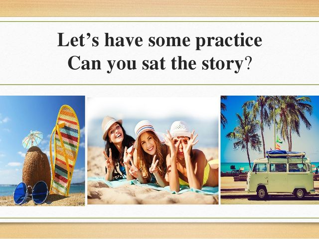 Let's have some practice Can you sat the story?