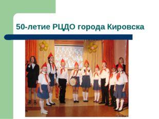 50-летие РЦДО города Кировска