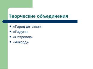 Творческие объединения «Город детства» «Радуга» «Островок» «Аккорд»