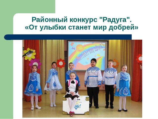 """Районный конкурс """"Радуга"""". «От улыбки станет мир добрей»"""