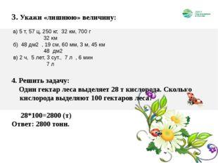 3. Укажи «лишнюю» величину: а) 5 т, 57 ц, 250 кг, 32 км, 700 г 32 км  б) 48
