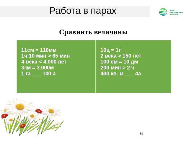 Работа в парах Сравнить величины 11см = 110мм 1ч 10 мин>65 мин 4 века150 лет...