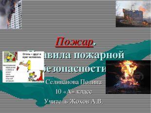 Пожар. Правила пожарной безопасности. Селиванова Полина 10 «А» класс Учитель