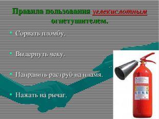 Правила пользования углекислотным огнетушителем. Сорвать пломбу. Выдернуть че