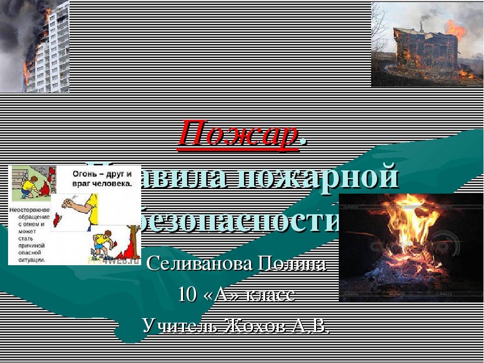 Пожар. Правила пожарной безопасности. Селиванова Полина 10 «А» класс Учитель...