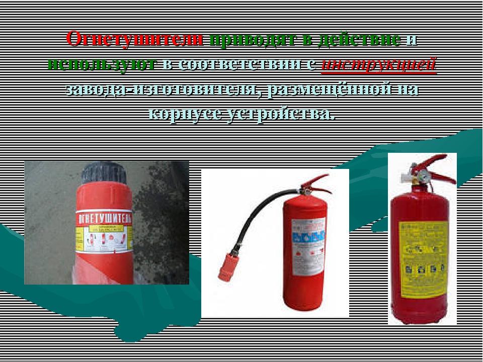 Огнетушители приводят в действие и используют в соответствии с инструкцией за...
