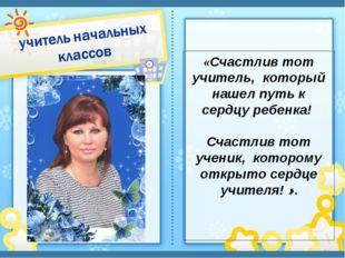 «Счастлив тот учитель, который нашел путь к сердцу ребенка! Счастлив тот учен