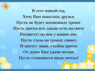 В этот новый год, Хочу Вам пожелать друзья, Пусть не будет жизненных тревог