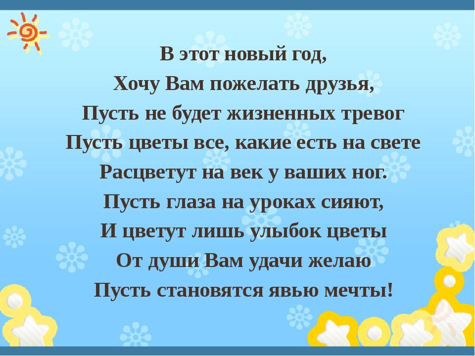 В этот новый год, Хочу Вам пожелать друзья, Пусть не будет жизненных тревог...
