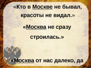 «Кто в Москве не бывал, красоты не видал.» «Москва не сразу строилась.» «Мос