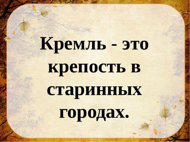 Кремль - это крепость в старинных городах.