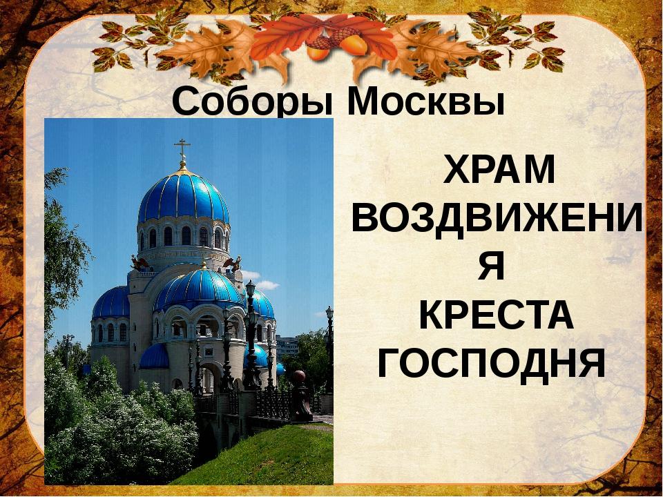 Соборы Москвы ХРАМ ВОЗДВИЖЕНИЯ КРЕСТА ГОСПОДНЯ