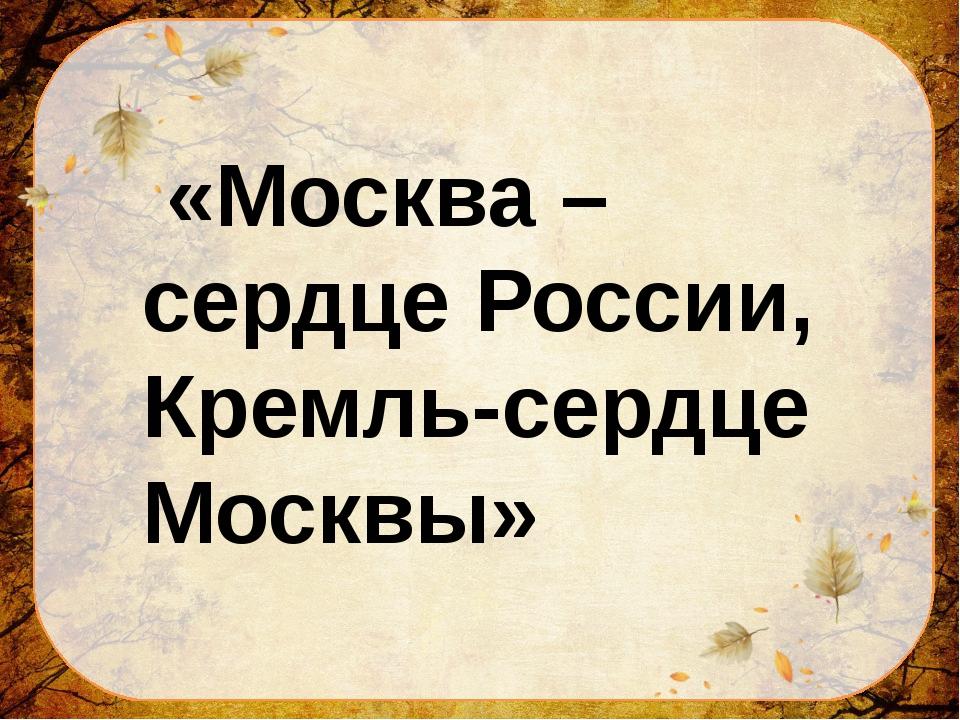 «Москва –сердце России, Кремль-сердце Москвы»