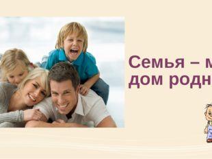 Семья – мой дом родной!
