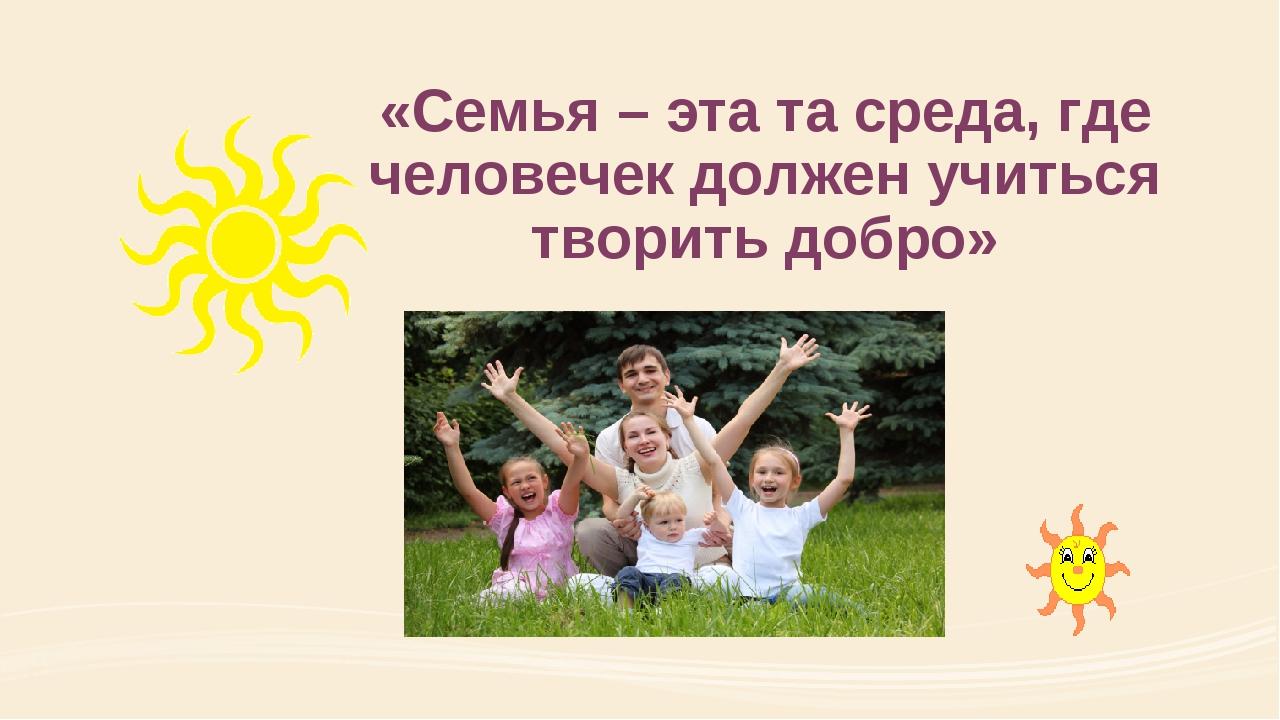 «Семья – эта та среда, где человечек должен учиться творить добро»