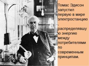 Томас Эдисон запустил первую в мире электростанцию, распределявшую энергию ме