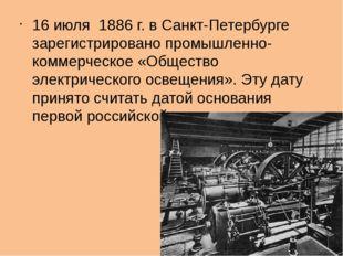 16 июля 1886 г. в Санкт-Петербурге зарегистрировано промышленно-коммерческое