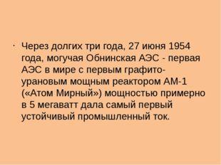 Через долгих три года, 27 июня 1954 года, могучая Обнинская АЭС - первая АЭС